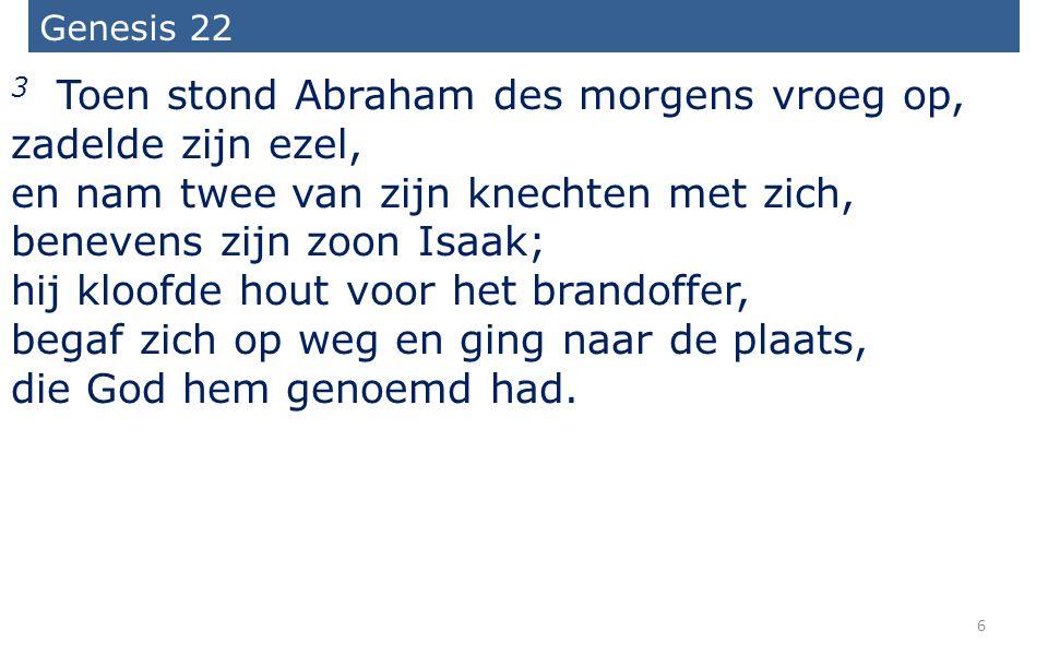 6 Genesis 22 3 Toen stond Abraham des morgens vroeg op, zadelde zijn ezel, en nam twee van zijn knechten met zich, benevens zijn zoon Isaak; hij kloof