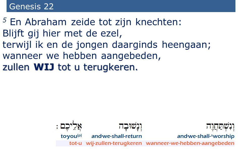 8 Genesis 22 5 En Abraham zeide tot zijn knechten: Blijft gij hier met de ezel, terwijl ik en de jongen daarginds heengaan; wanneer we hebben aangebed