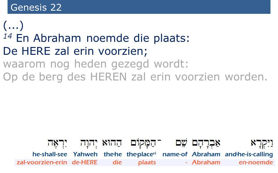 9 Genesis 22 (...) 14 En Abraham noemde die plaats: De HERE zal erin voorzien; waarom nog heden gezegd wordt: Op de berg des HEREN zal erin voorzien w