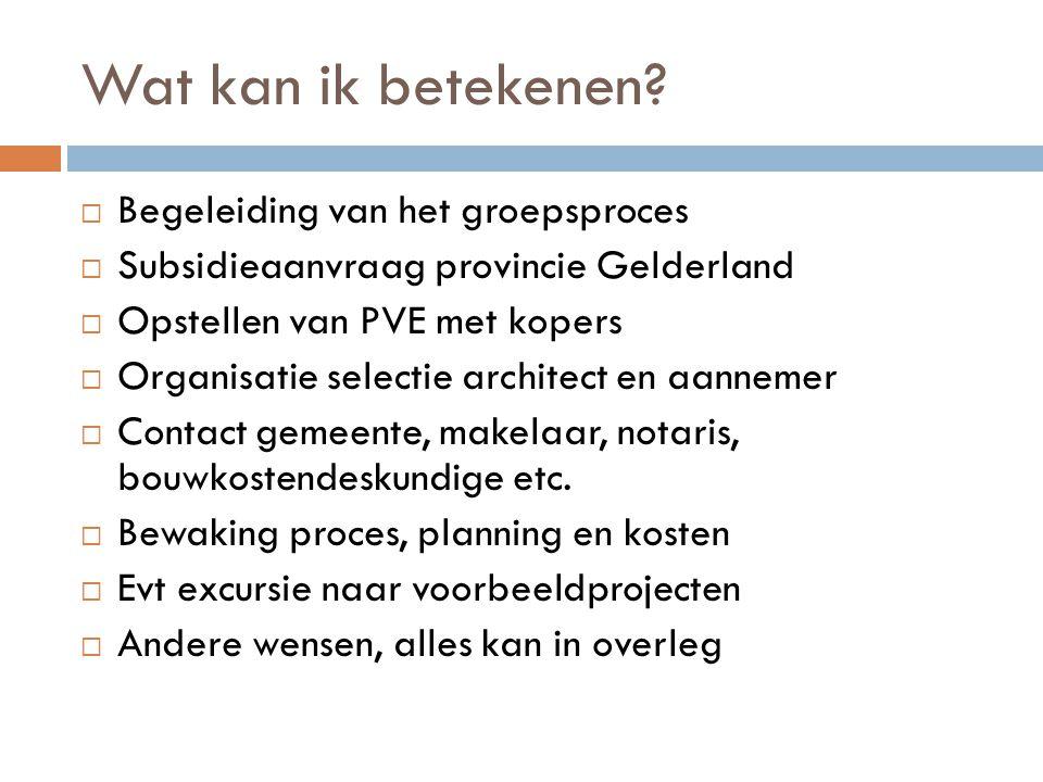 Wat kan ik betekenen?  Begeleiding van het groepsproces  Subsidieaanvraag provincie Gelderland  Opstellen van PVE met kopers  Organisatie selectie