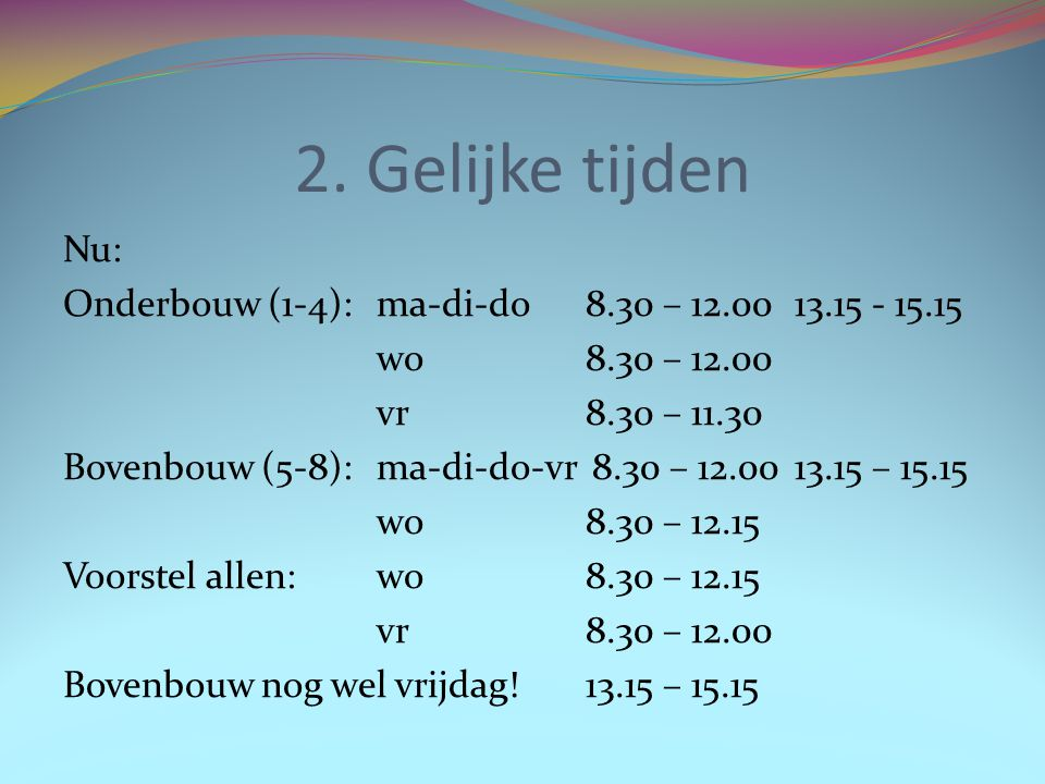 2. Gelijke tijden Nu: Onderbouw (1-4):ma-di-do8.30 – 12.0013.15 - 15.15 wo8.30 – 12.00 vr8.30 – 11.30 Bovenbouw (5-8):ma-di-do-vr 8.30 – 12.0013.15 –