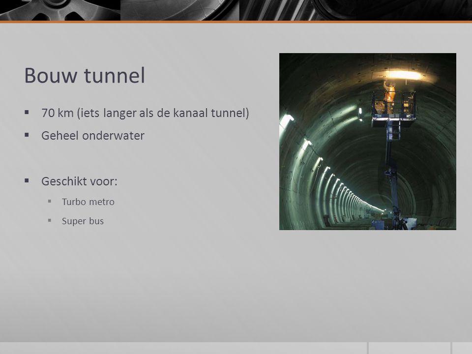 Bouw tunnel  70 km (iets langer als de kanaal tunnel)  Geheel onderwater  Geschikt voor:  Turbo metro  Super bus