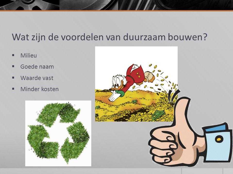 Wat zijn de voordelen van duurzaam bouwen?  Milieu  Goede naam  Waarde vast  Minder kosten