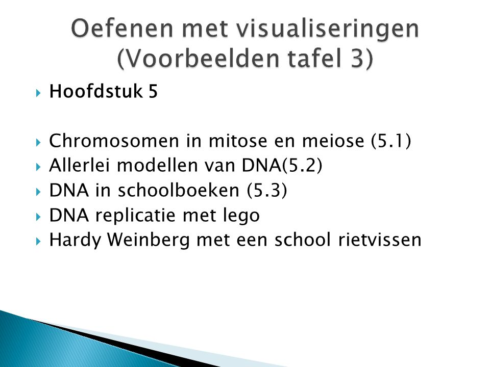  Hoofdstuk 5  Chromosomen in mitose en meiose (5.1)  Allerlei modellen van DNA(5.2)  DNA in schoolboeken (5.3)  DNA replicatie met lego  Hardy W