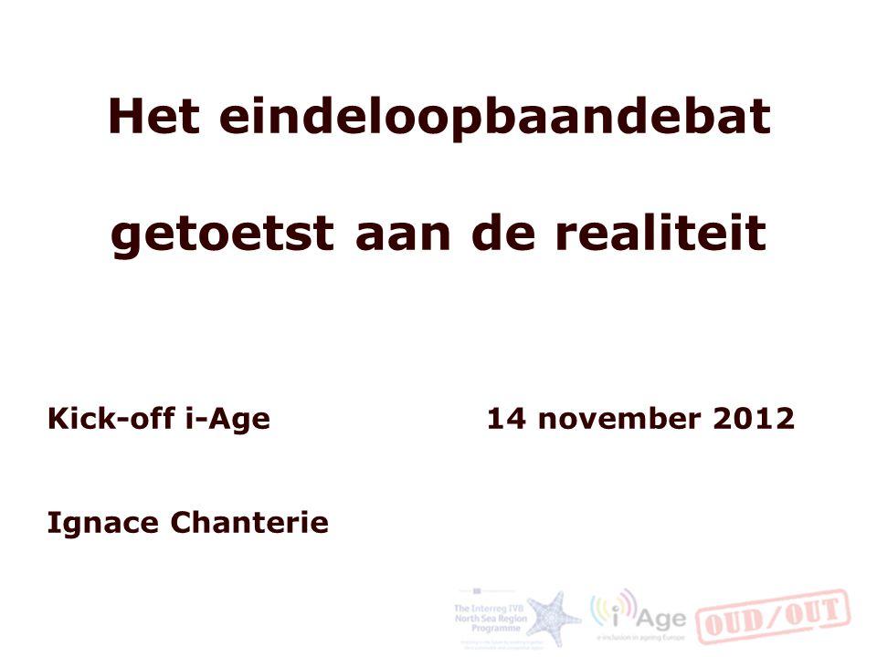 Het eindeloopbaandebat getoetst aan de realiteit Kick-off i-Age 14 november 2012 Ignace Chanterie