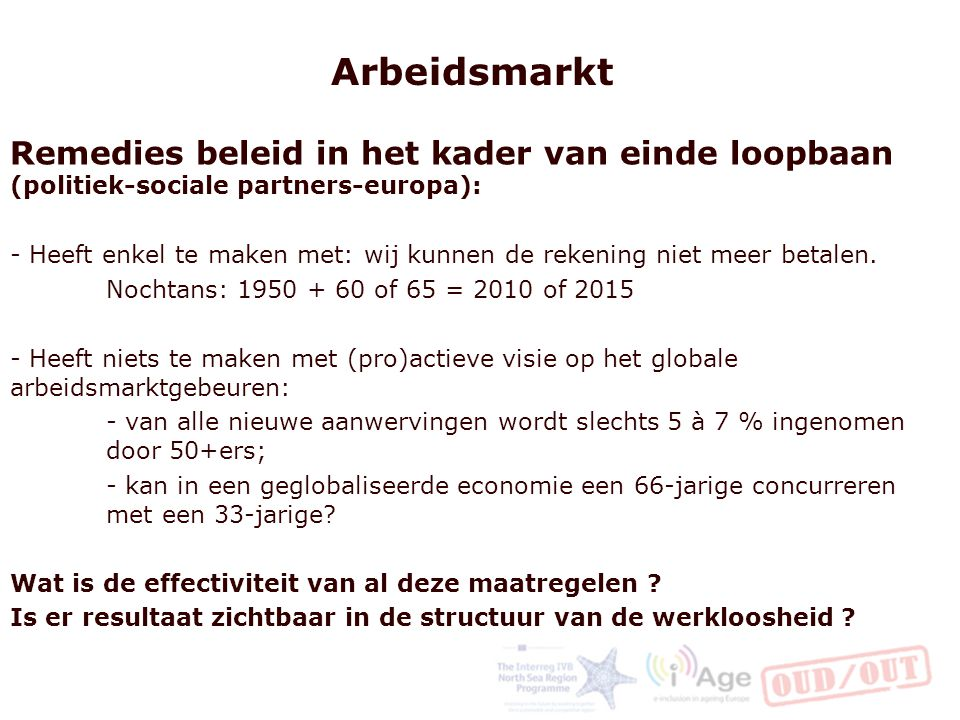 Arbeidsmarkt Remedies beleid in het kader van einde loopbaan (politiek-sociale partners-europa): - Heeft enkel te maken met: wij kunnen de rekening niet meer betalen.