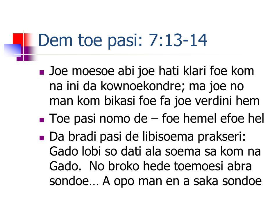 Dem toe pasi: 7:13-14  Joe moesoe abi joe hati klari foe kom na ini da kownoekondre; ma joe no man kom bikasi foe fa joe verdini hem  Toe pasi nomo de – foe hemel efoe hel  Da bradi pasi de libisoema prakseri: Gado lobi so dati ala soema sa kom na Gado.