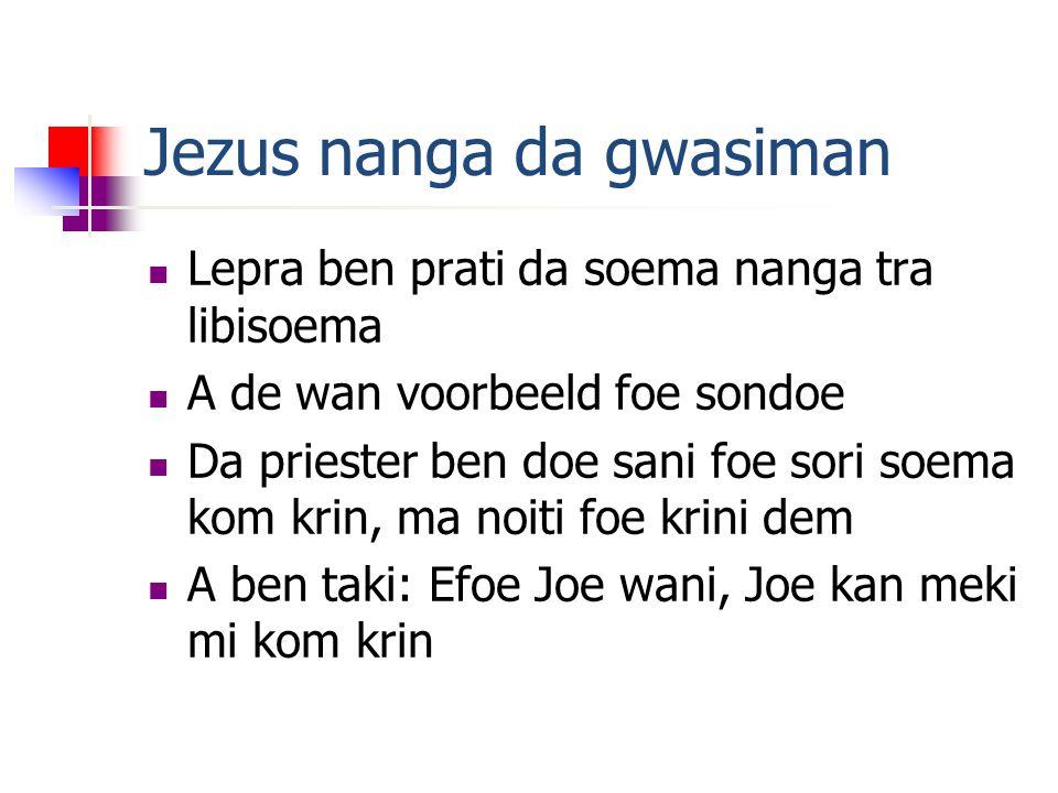 Jezus nanga da gwasiman  Lepra ben prati da soema nanga tra libisoema  A de wan voorbeeld foe sondoe  Da priester ben doe sani foe sori soema kom krin, ma noiti foe krini dem  A ben taki: Efoe Joe wani, Joe kan meki mi kom krin
