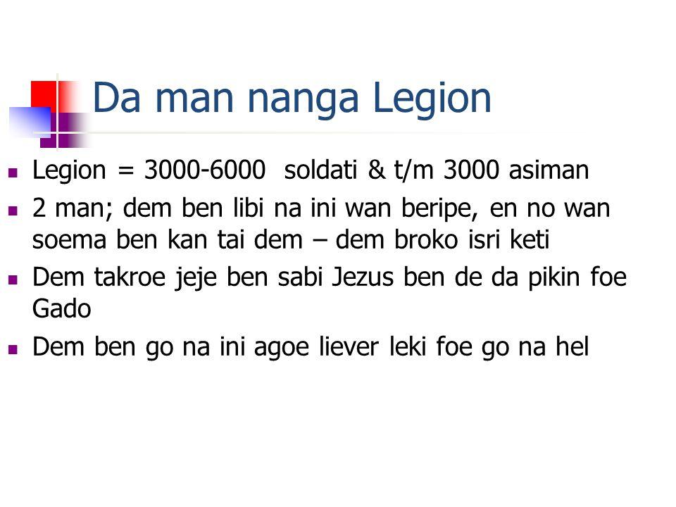 Da man nanga Legion  Legion = 3000-6000 soldati & t/m 3000 asiman  2 man; dem ben libi na ini wan beripe, en no wan soema ben kan tai dem – dem broko isri keti  Dem takroe jeje ben sabi Jezus ben de da pikin foe Gado  Dem ben go na ini agoe liever leki foe go na hel