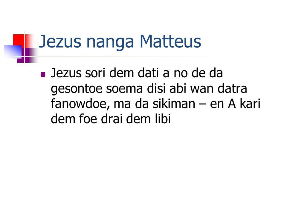 Jezus nanga Matteus  Jezus sori dem dati a no de da gesontoe soema disi abi wan datra fanowdoe, ma da sikiman – en A kari dem foe drai dem libi