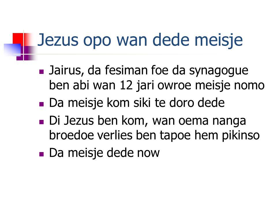 Jezus opo wan dede meisje  Jairus, da fesiman foe da synagogue ben abi wan 12 jari owroe meisje nomo  Da meisje kom siki te doro dede  Di Jezus ben kom, wan oema nanga broedoe verlies ben tapoe hem pikinso  Da meisje dede now