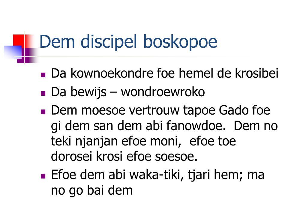 Dem discipel boskopoe  Da kownoekondre foe hemel de krosibei  Da bewijs – wondroewroko  Dem moesoe vertrouw tapoe Gado foe gi dem san dem abi fanowdoe.