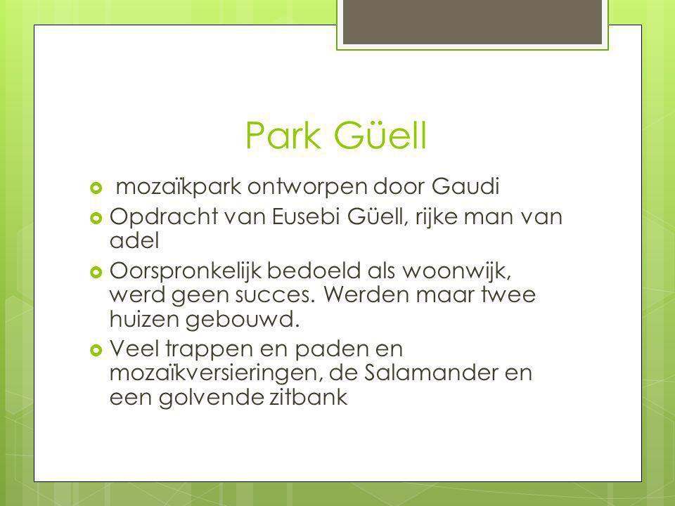 Park Güell  mozaïkpark ontworpen door Gaudi  Opdracht van Eusebi Güell, rijke man van adel  Oorspronkelijk bedoeld als woonwijk, werd geen succes.