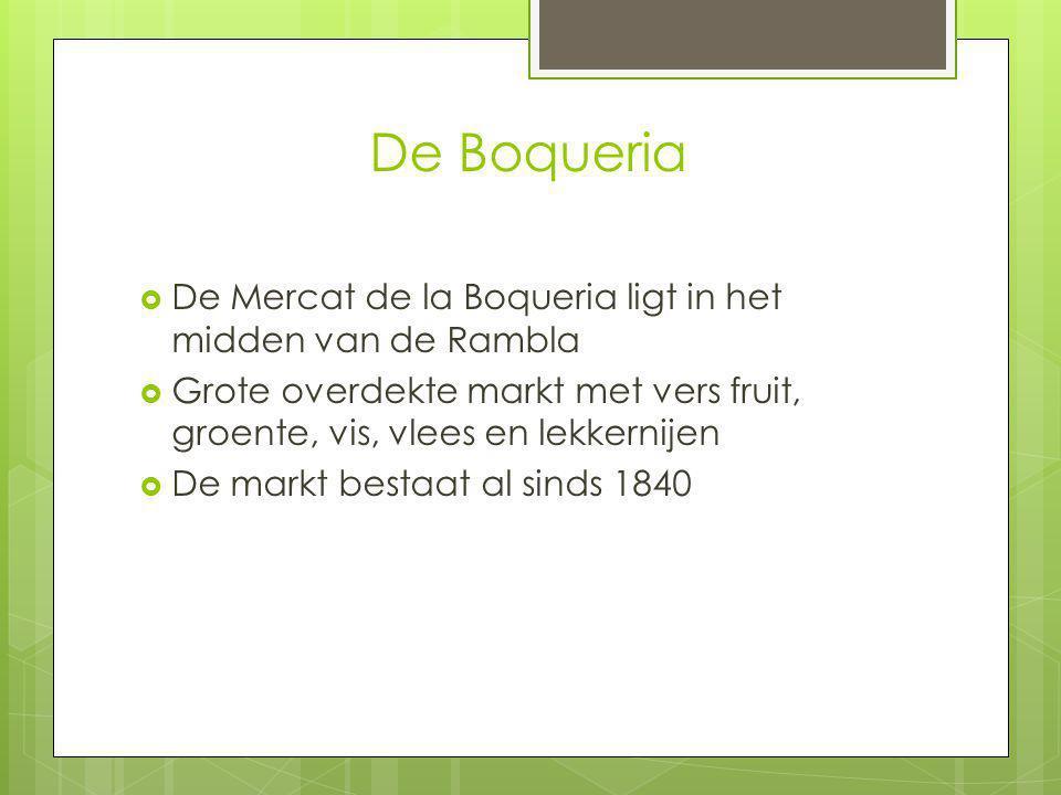 De Boqueria  De Mercat de la Boqueria ligt in het midden van de Rambla  Grote overdekte markt met vers fruit, groente, vis, vlees en lekkernijen  De markt bestaat al sinds 1840