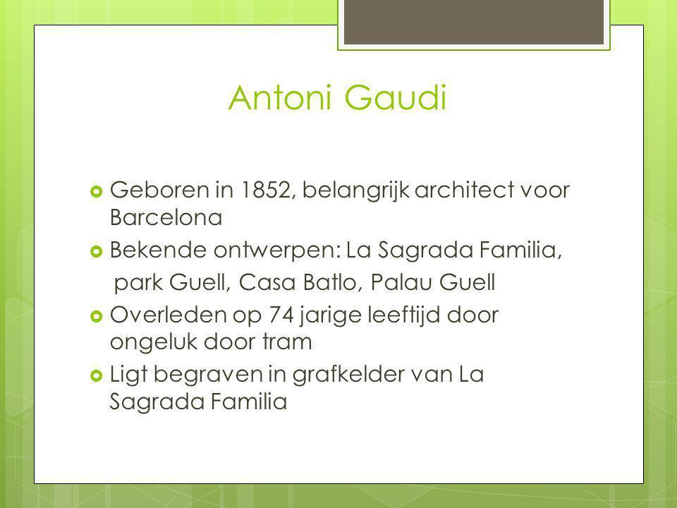 Antoni Gaudi  Geboren in 1852, belangrijk architect voor Barcelona  Bekende ontwerpen: La Sagrada Familia, park Guell, Casa Batlo, Palau Guell  Overleden op 74 jarige leeftijd door ongeluk door tram  Ligt begraven in grafkelder van La Sagrada Familia