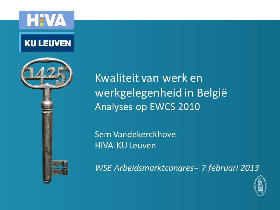 Kwaliteit van werk en werkgelegenheid in België Analyses op EWCS 2010 Sem Vandekerckhove HIVA-KU Leuven WSE Arbeidsmarktcongres– 7 februari 2013