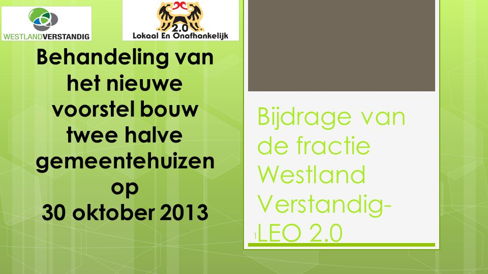 1 Behandeling van het nieuwe voorstel bouw twee halve gemeentehuizen op 30 oktober 2013 Bijdrage van de fractie Westland Verstandig- LEO 2.0