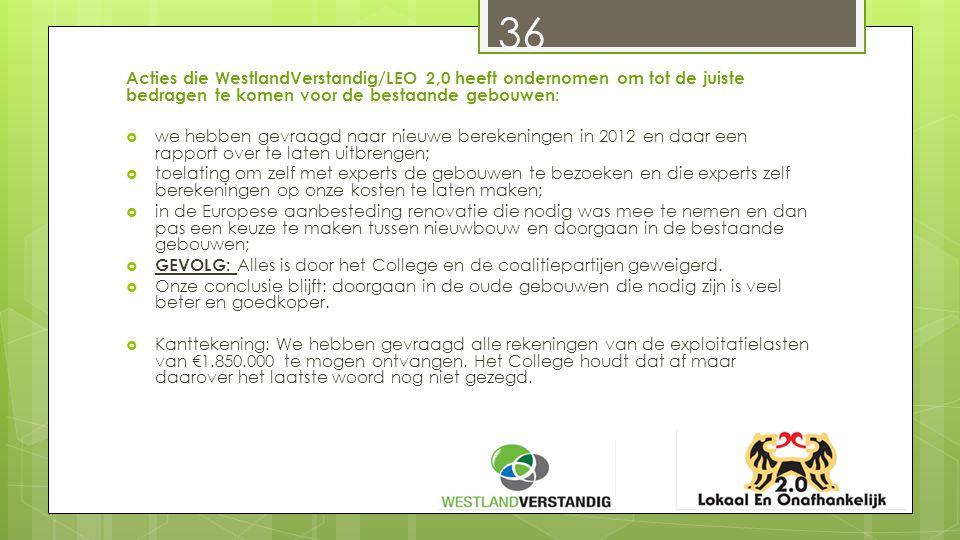 36 Acties die WestlandVerstandig/LEO 2,0 heeft ondernomen om tot de juiste bedragen te komen voor de bestaande gebouwen:  we hebben gevraagd naar nieuwe berekeningen in 2012 en daar een rapport over te laten uitbrengen;  toelating om zelf met experts de gebouwen te bezoeken en die experts zelf berekeningen op onze kosten te laten maken;  in de Europese aanbesteding renovatie die nodig was mee te nemen en dan pas een keuze te maken tussen nieuwbouw en doorgaan in de bestaande gebouwen;  GEVOLG: Alles is door het College en de coalitiepartijen geweigerd.