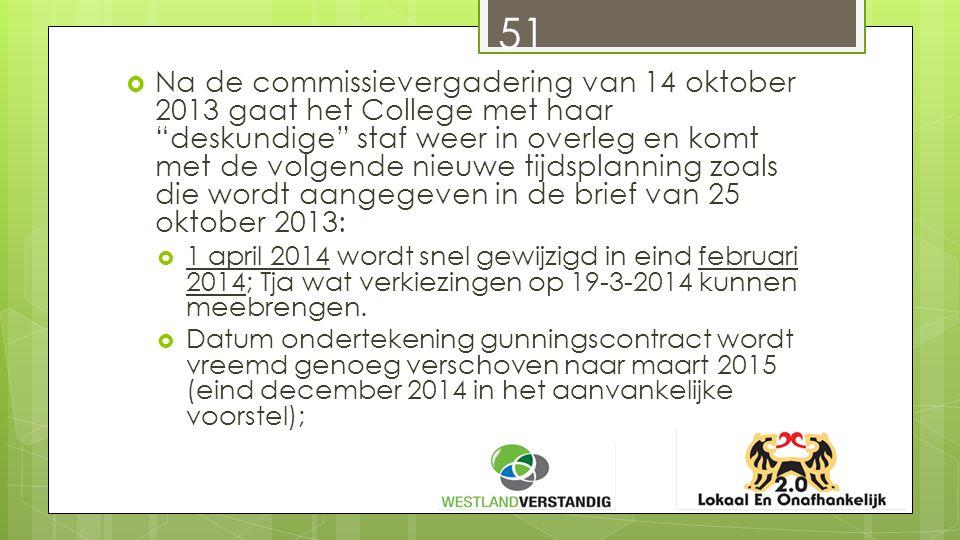  Na de commissievergadering van 14 oktober 2013 gaat het College met haar deskundige staf weer in overleg en komt met de volgende nieuwe tijdsplanning zoals die wordt aangegeven in de brief van 25 oktober 2013:  1 april 2014 wordt snel gewijzigd in eind februari 2014; Tja wat verkiezingen op 19-3-2014 kunnen meebrengen.