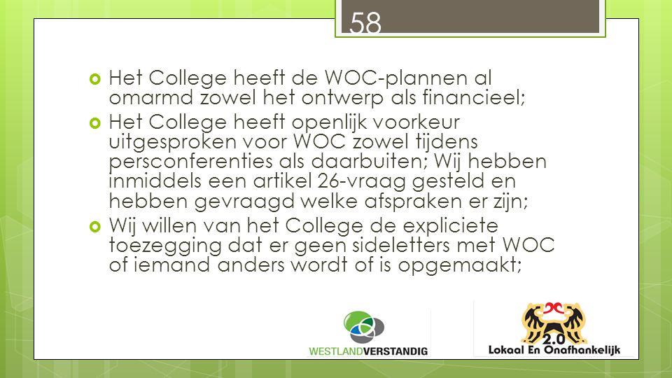  Het College heeft de WOC-plannen al omarmd zowel het ontwerp als financieel;  Het College heeft openlijk voorkeur uitgesproken voor WOC zowel tijdens persconferenties als daarbuiten; Wij hebben inmiddels een artikel 26-vraag gesteld en hebben gevraagd welke afspraken er zijn;  Wij willen van het College de expliciete toezegging dat er geen sideletters met WOC of iemand anders wordt of is opgemaakt; 58