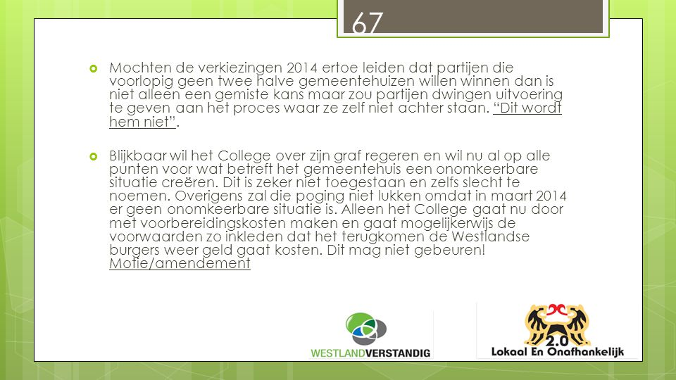 67  Mochten de verkiezingen 2014 ertoe leiden dat partijen die voorlopig geen twee halve gemeentehuizen willen winnen dan is niet alleen een gemiste kans maar zou partijen dwingen uitvoering te geven aan het proces waar ze zelf niet achter staan.