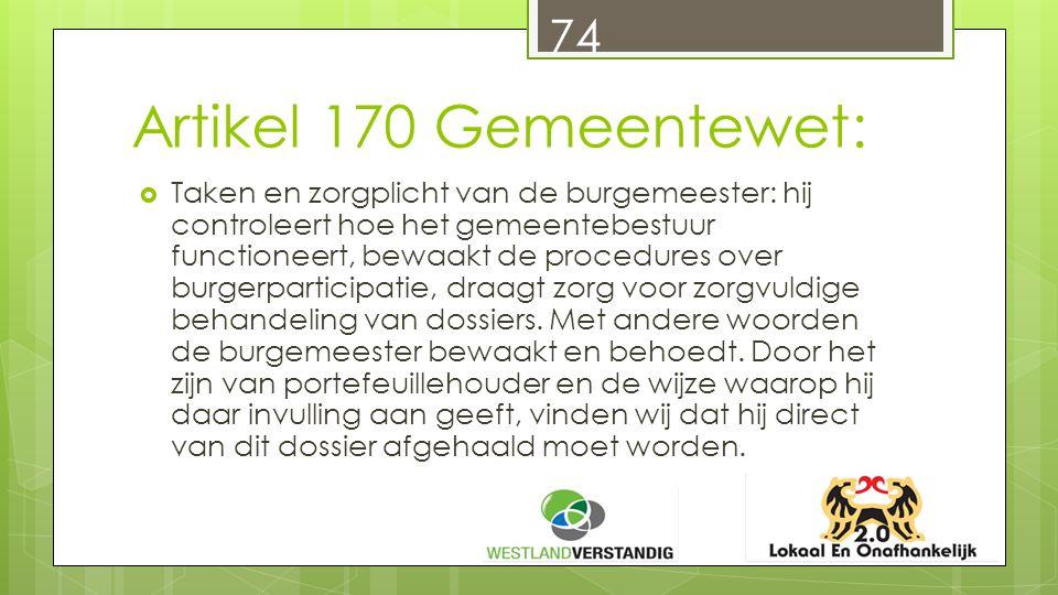 Artikel 170 Gemeentewet:  Taken en zorgplicht van de burgemeester: hij controleert hoe het gemeentebestuur functioneert, bewaakt de procedures over burgerparticipatie, draagt zorg voor zorgvuldige behandeling van dossiers.