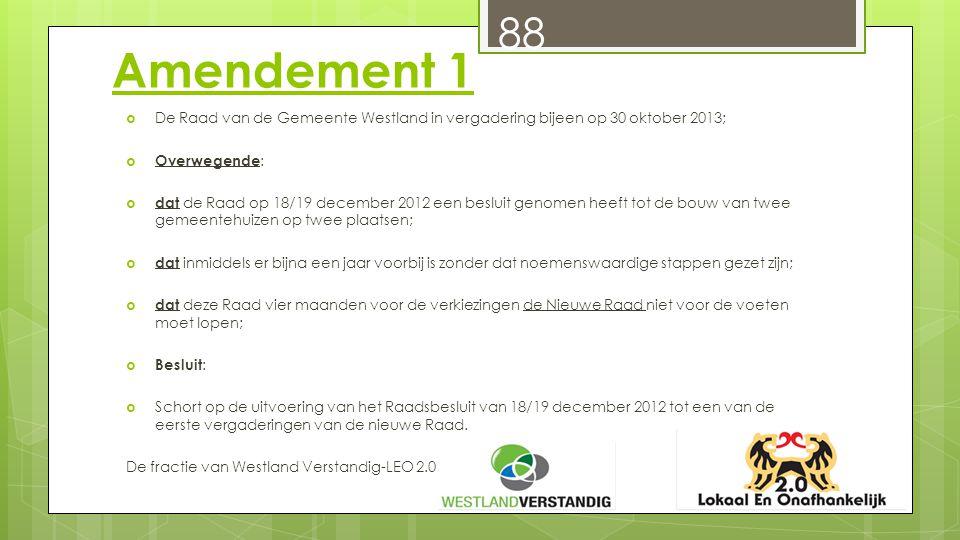 Amendement 1  De Raad van de Gemeente Westland in vergadering bijeen op 30 oktober 2013;  Overwegende :  dat de Raad op 18/19 december 2012 een besluit genomen heeft tot de bouw van twee gemeentehuizen op twee plaatsen;  dat inmiddels er bijna een jaar voorbij is zonder dat noemenswaardige stappen gezet zijn;  dat deze Raad vier maanden voor de verkiezingen de Nieuwe Raad niet voor de voeten moet lopen;  Besluit :  Schort op de uitvoering van het Raadsbesluit van 18/19 december 2012 tot een van de eerste vergaderingen van de nieuwe Raad.