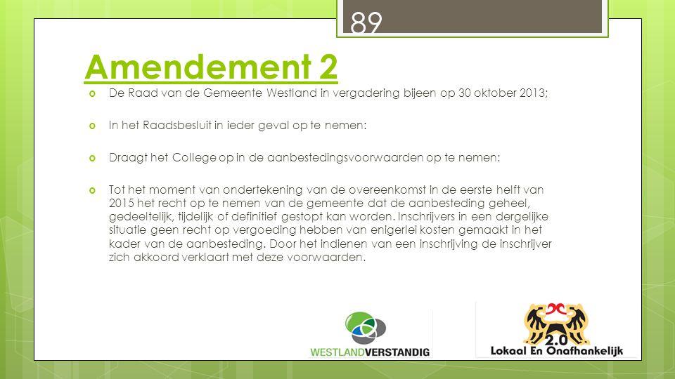 Amendement 2  De Raad van de Gemeente Westland in vergadering bijeen op 30 oktober 2013;  In het Raadsbesluit in ieder geval op te nemen:  Draagt het College op in de aanbestedingsvoorwaarden op te nemen:  Tot het moment van ondertekening van de overeenkomst in de eerste helft van 2015 het recht op te nemen van de gemeente dat de aanbesteding geheel, gedeeltelijk, tijdelijk of definitief gestopt kan worden.