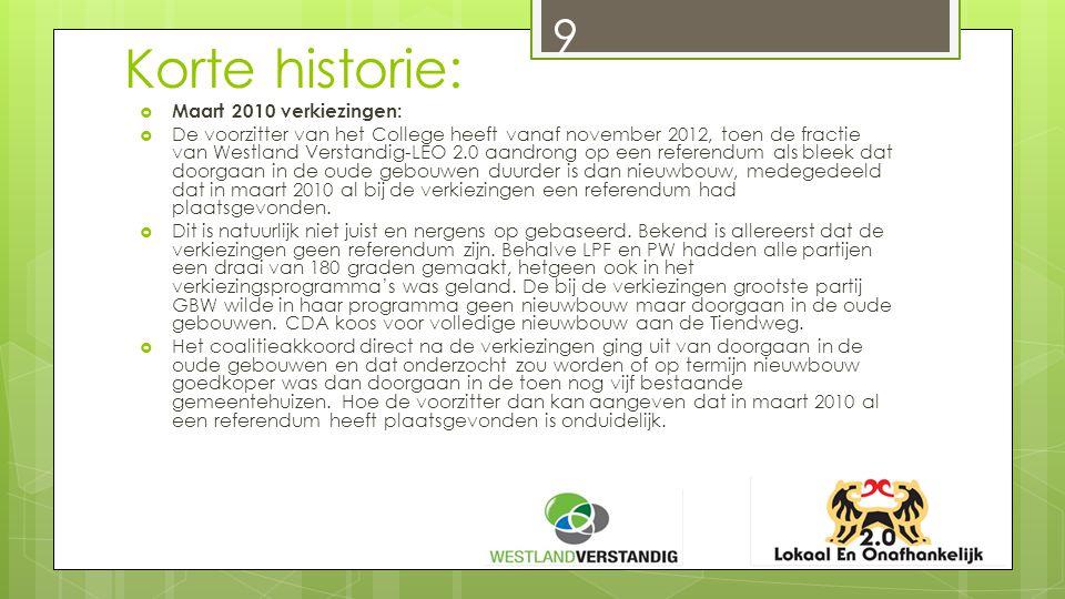 Korte historie:  Maart 2010 verkiezingen:  De voorzitter van het College heeft vanaf november 2012, toen de fractie van Westland Verstandig-LEO 2.0 aandrong op een referendum als bleek dat doorgaan in de oude gebouwen duurder is dan nieuwbouw, medegedeeld dat in maart 2010 al bij de verkiezingen een referendum had plaatsgevonden.