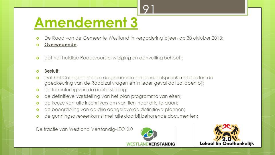 Amendement 3  De Raad van de Gemeente Westland in vergadering bijeen op 30 oktober 2013;  Overwegende :  dat het huidige Raadsvoorstel wijziging en aanvulling behoeft;  Besluit :  Dat het College bij iedere de gemeente bindende afspraak met derden de goedkeuring van de Raad zal vragen en in ieder geval dat zal doen bij:  de formulering van de aanbesteding;  de definitieve vaststelling van het plan programma van eisen;  de keuze van alle inschrijvers om van tien naar drie te gaan;  de beoordeling van de drie aangeleverde definitieve plannen;  de gunningsovereenkomst met alle daarbij behorende documenten; De fractie van Westland Verstandig-LEO 2.0 91