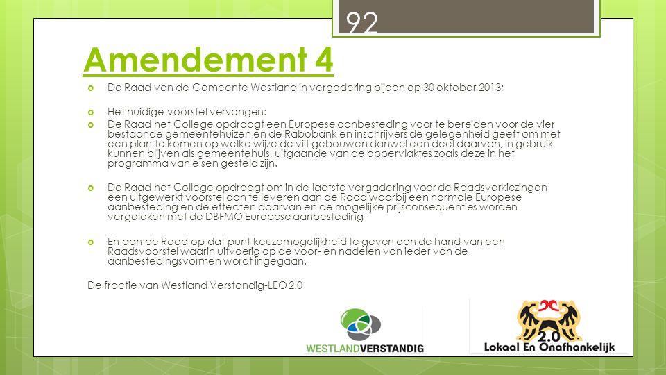 Amendement 4  De Raad van de Gemeente Westland in vergadering bijeen op 30 oktober 2013;  Het huidige voorstel vervangen:  De Raad het College opdraagt een Europese aanbesteding voor te bereiden voor de vier bestaande gemeentehuizen en de Rabobank en inschrijvers de gelegenheid geeft om met een plan te komen op welke wijze de vijf gebouwen danwel een deel daarvan, in gebruik kunnen blijven als gemeentehuis, uitgaande van de oppervlaktes zoals deze in het programma van eisen gesteld zijn.