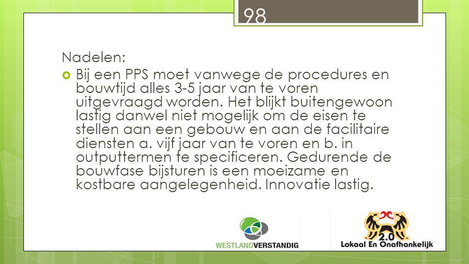 98 Nadelen:  Bij een PPS moet vanwege de procedures en bouwtijd alles 3-5 jaar van te voren uitgevraagd worden.