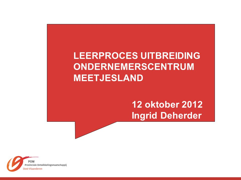 LEERPROCES UITBREIDING ONDERNEMERSCENTRUM MEETJESLAND 12 oktober 2012 Ingrid Deherder