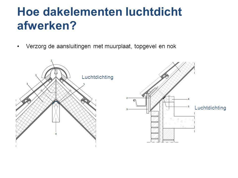 Hoe dakelementen luchtdicht afwerken? •Verzorg de aansluitingen met muurplaat, topgevel en nok Luchtdichting
