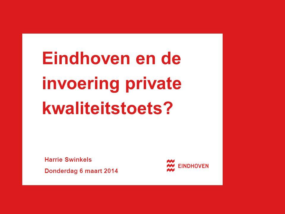 Eindhoven en de invoering private kwaliteitstoets? Harrie Swinkels Donderdag 6 maart 2014