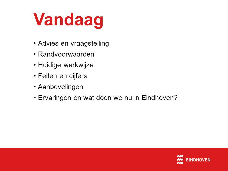 Vandaag •Advies en vraagstelling •Randvoorwaarden •Huidige werkwijze •Feiten en cijfers •Aanbevelingen •Ervaringen en wat doen we nu in Eindhoven?
