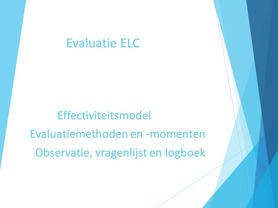 Evaluatie ELC Effectiviteitsmodel Evaluatiemethoden en -momenten Observatie, vragenlijst en logboek
