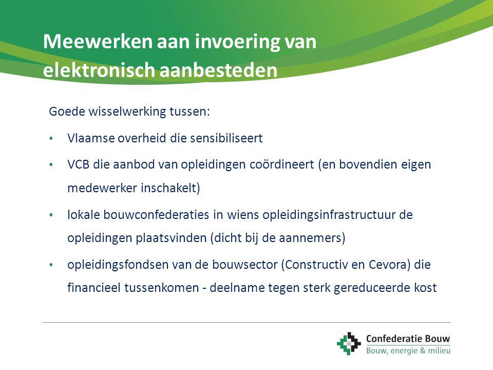 Meewerken aan invoering van elektronisch aanbesteden Goede wisselwerking tussen: • Vlaamse overheid die sensibiliseert • VCB die aanbod van opleidingen coördineert (en bovendien eigen medewerker inschakelt) • lokale bouwconfederaties in wiens opleidingsinfrastructuur de opleidingen plaatsvinden (dicht bij de aannemers) • opleidingsfondsen van de bouwsector (Constructiv en Cevora) die financieel tussenkomen - deelname tegen sterk gereduceerde kost