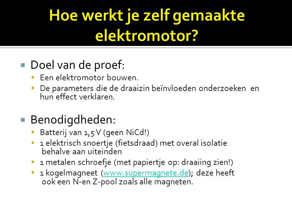  Doel van de proef:  Een elektromotor bouwen.  De parameters die de draaizin beïnvloeden onderzoeken en hun effect verklaren.  Benodigdheden:  Ba