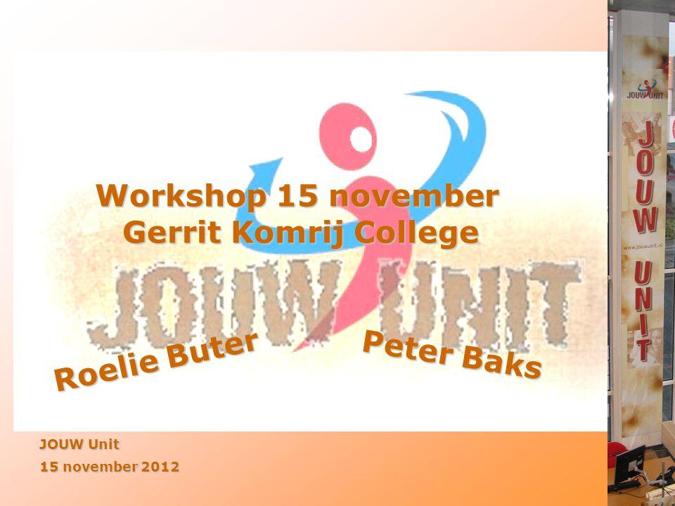 Workshop 15 november Gerrit Komrij College JOUW Unit 15 november 2012 Roelie Buter Peter Baks