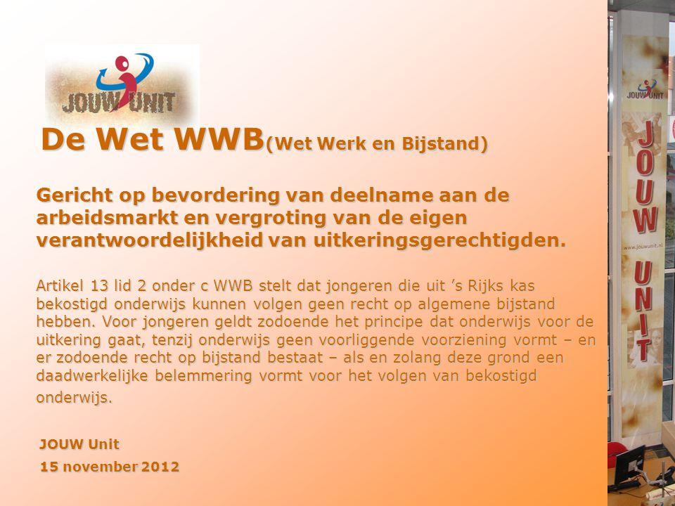 De Wet WWB (Wet Werk en Bijstand) JOUW Unit 15 november 2012 Gericht op bevordering van deelname aan de arbeidsmarkt en vergroting van de eigen verant