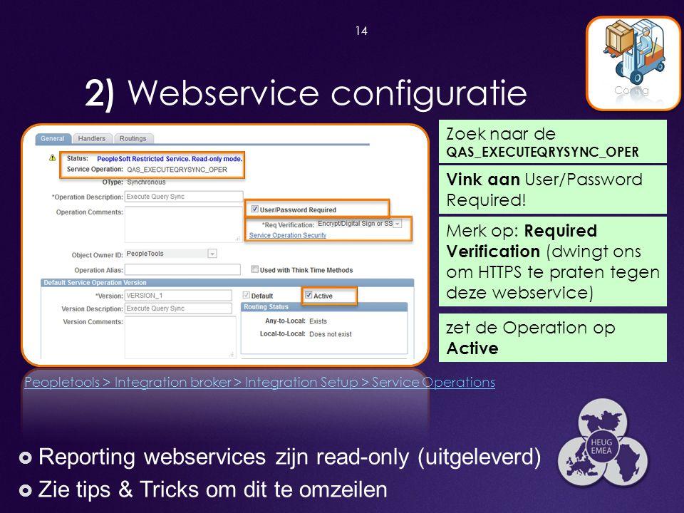 14 Config Zoek naar de QAS_EXECUTEQRYSYNC_OPER zet de Operation op Active  Reporting webservices zijn read-only (uitgeleverd)  Zie tips & Tricks om