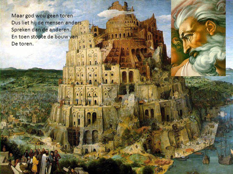 Maar god wou geen toren Dus liet hij de mensen anders Spreken dan de anderen.