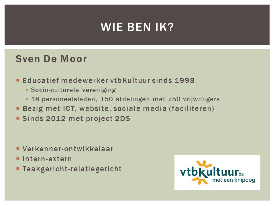 Sven De Moor  Educatief medewerker vtbKultuur sinds 1998  Socio-culturele vereniging  18 personeelsleden, 150 afdelingen met 750 vrijwilligers  Bezig met ICT, website, sociale media (faciliteren)  Sinds 2012 met project 2DS  Verkenner-ontwikkelaar  Intern-extern  Taakgericht-relatiegericht WIE BEN IK?
