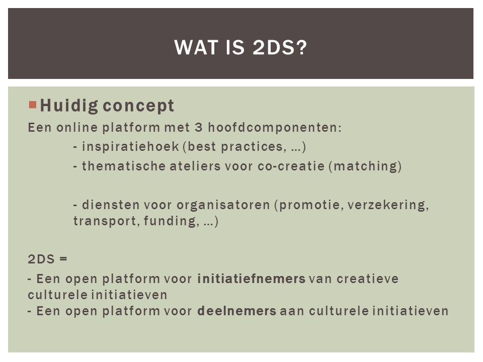  Huidig concept Een online platform met 3 hoofdcomponenten: - inspiratiehoek (best practices, …) - thematische ateliers voor co-creatie (matching) - diensten voor organisatoren (promotie, verzekering, transport, funding, …) 2DS = - Een open platform voor initiatiefnemers van creatieve culturele initiatieven - Een open platform voor deelnemers aan culturele initiatieven WAT IS 2DS?