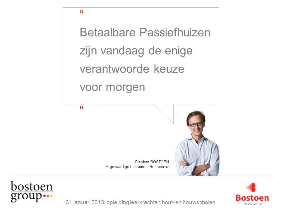 Stephan BOSTOEN Afgevaardigd bestuurder Bostoen nv Betaalbare Passiefhuizen zijn vandaag de enige verantwoorde keuze voor morgen 31 januari 2013, opleiding leerkrachten hout- en bouwscholen
