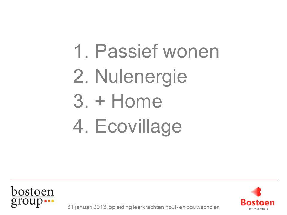 1. Passief wonen 2. Nulenergie 3. + Home 4. Ecovillage 31 januari 2013, opleiding leerkrachten hout- en bouwscholen
