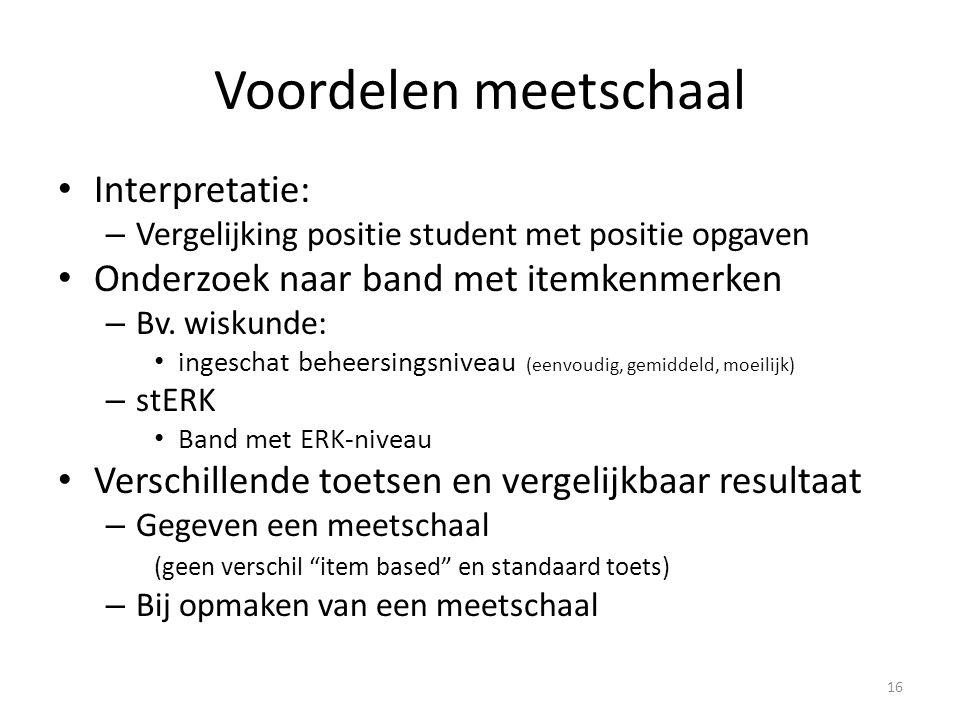 Voordelen meetschaal • Interpretatie: – Vergelijking positie student met positie opgaven • Onderzoek naar band met itemkenmerken – Bv. wiskunde: • ing
