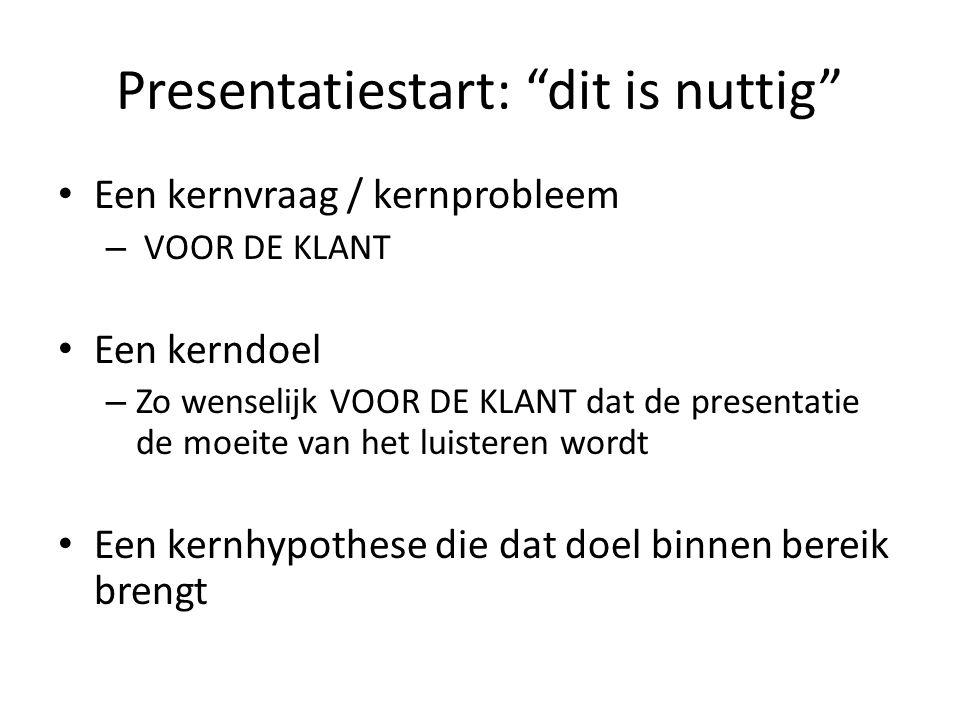 """Presentatiestart: """"dit is nuttig"""" • Een kernvraag / kernprobleem – VOOR DE KLANT • Een kerndoel – Zo wenselijk VOOR DE KLANT dat de presentatie de moe"""