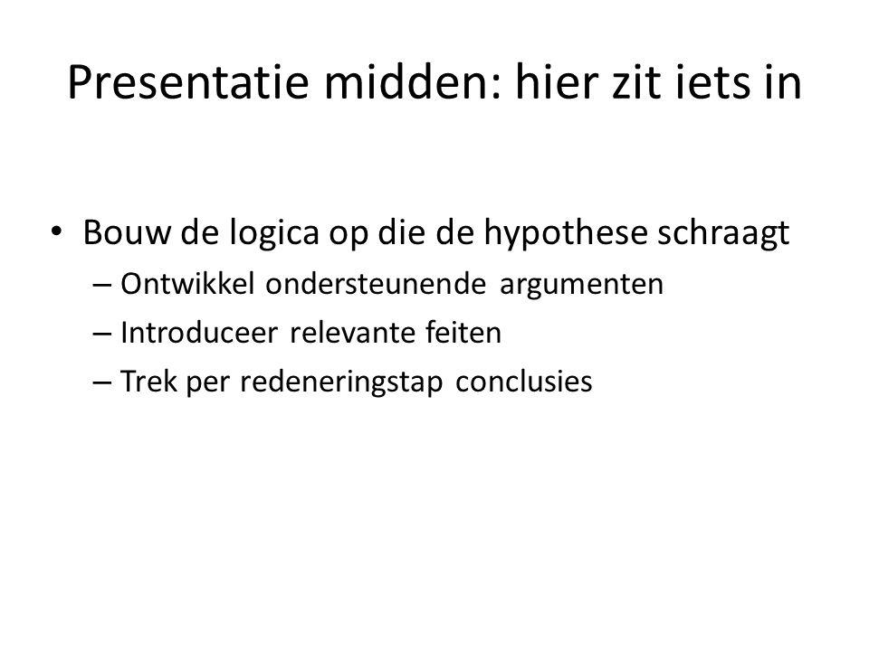 Presentatie midden: hier zit iets in • Bouw de logica op die de hypothese schraagt – Ontwikkel ondersteunende argumenten – Introduceer relevante feite